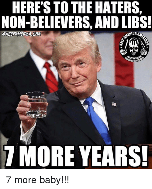 dea: HERE'S TO THE HATERS,  NON-BELIEVERS, AND LIBS!  OKEERAMERICA DEA  RICA AM  CCE THROUGt  ERIOR FIREPU  7 MORE YEARS! 7 more baby!!!