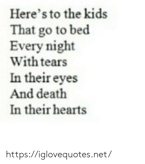 Death, Hearts, and Kids: Here's to the kids  That go to bed  Every night  With tears  In their eyes  And death  In their hearts https://iglovequotes.net/