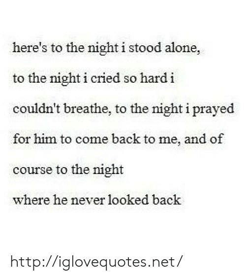 Come Back To Me: here's to the night i stood alone,  to the night i cried so hard i  couldn't breathe, to the night i prayed  for him to come back to me, and of  course to the night  where he never looked back http://iglovequotes.net/