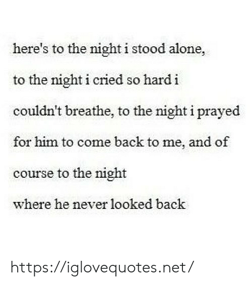 Come Back To Me: here's to the night i stood alone,  to the night i cried so hard i  couldn't breathe, to the night i prayed  for him to come back to me, and of  course to the night  where he never looked back https://iglovequotes.net/