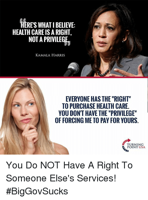 """Memes, 🤖, and Usa: HERES WHAT I BELIEVE:  HEALTH CARE IS A RIGHT,  NOT A PRIVILEGE  KAMALA HARRIS  EVERYONE HAS THE """"RIGHT""""  TO PURCHASE HEALTH CARE.  YOU DONT HAVE THE """"PRIVILEGE""""  OF FORCING ME TO PAY FOR YOURS.  TURNING  POINT USA You Do NOT Have A Right To Someone Else's Services! #BigGovSucks"""