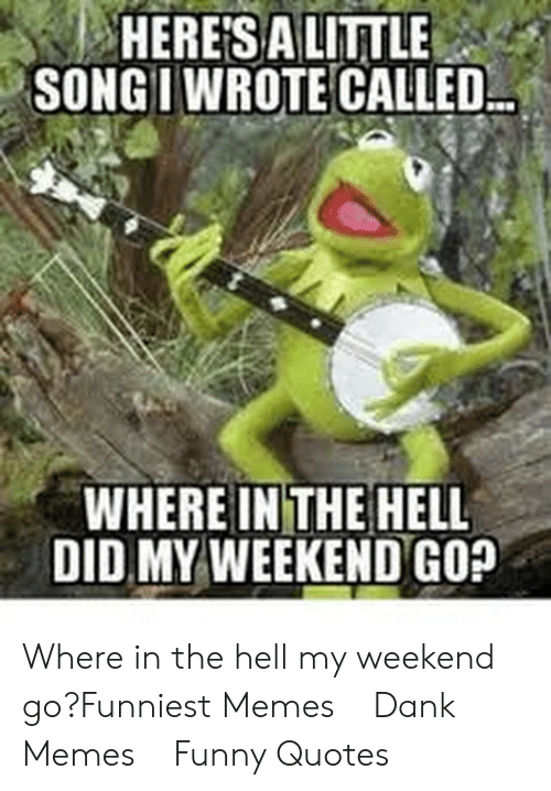 My Weekend: HERESALITTLE  SONGIWROTE CALLED  WHERE IN THE HELL  DID MY WEEKEND GO? Where in the hell my weekend go?Funniest Memes    Dank Memes    Funny Quotes