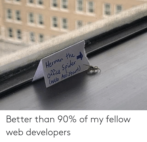 Fellow: Herman the  office Spider  (web Assistarnt) Better than 90% of my fellow web developers