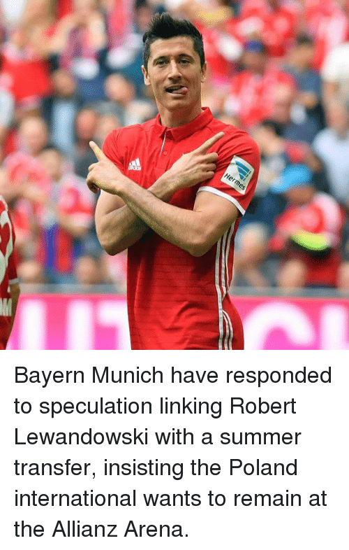 robert lewandowski: Herme Bayern Munich have responded to speculation linking Robert Lewandowski with a summer transfer, insisting the Poland international wants to remain at the Allianz Arena.