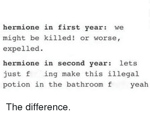 F Yeah: hermione in first year: We  might be  killed! or worse,  expelled.  hermione in second year  lets  just f  ing make this illegal  potion in the bathroom f  yeah The difference.