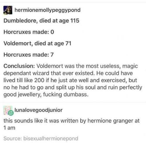 Bailey Jay, Dumbledore, and Fucking: hermionemollypeggypond  Dumbledore, died at age 115  Horcruxes made: O  Voldemort, died at age 71  Horcruxes made: 7  Conclusion: Voldemort was the most useless, magic  dependant wizard that ever existed. He could have  lived like 200 if he just ate well and exercised, but  no he had to go and split up his soul and ruin perfectly  good jewellery, fucking dumbass.  lunalovegoodjunior  this sounds like it was written by hermione granger at  1 am  Source: bisexualhermionepond