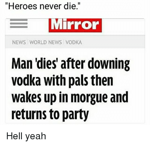 """Memes, News, and Party: """"Heroes never die.""""  MIPFOo  NEWS WORLD NEWS VODKA  Man 'dies' after downing  vodka with pais then  wakes up in morgue and  returns to party Hell yeah"""