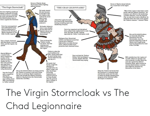 """Says Nothing: Heroes of Skyrim shows  Stormcloak soldiers fighting  Heroes of Skyrim shows helmets  are a must have in the legion  without helmets  """"The Virgin Stormcloak""""  """"THE CHAD LEGIONNAIRE""""  His leader started  this war because  he thought it was  the Emperor who  ordered his arrest  when it was  """"Most of the Legion is tied down on the  border with the Aldmeri Dominion. The  Emperor can't afford to risk weakening  Cyrodiil's defenses. From the Imperial  City, our war here is just a sideshow. An  interlude before the main event against  the Thalmor resumes.""""- General Tullius  Has been fighting weakened  legions composed of locally  recruited men to a standstill  for years and thinks he and  his shield-brothers have a  chance against the Dominion  actually Jarl  Hrolfdir who  Joined the Legion because  he is tired of the Stormcloaks  tearing everything apart and  weakening everyone  ordered it  Part of an unnorganized  and undisciplined army,  what is emphacized in  His leader refuses to  have a navy despite  the fact that most of  Part of an organized and disciplined  force, what is also enphacized in cards  from The Elder Scrolls: Legends  (specially the Tullius' Conscription card)  cards from the Heroes of  Skyrim's shores are  controlled by the  Stormcloaks  Skyrim expansion of The  Elder Scrolls: Legends  Him and his shield brothers  are basically defending  themselves from the  Stormcloaks, since the  imperial supporting nords of  Skyrim have fought pretty  much by themselves for most  of the Civil War  Dialogues from Stormcloak  soldiers and Beirand reveal that  Does not know the  Uses a simple chainmail  shirt that barely covers his  limbs, just like regular city  guards  a great part of Skyrim's  legionnaires use plate (heavy)  armor, which provides more  protection than chainmail alone.  Thalmor mostly  act alone, from the  shadows and  without help from  the Legion  Claims to value the  nord traditions but  Attacks Whiterun,  a neutral hold,  just to """