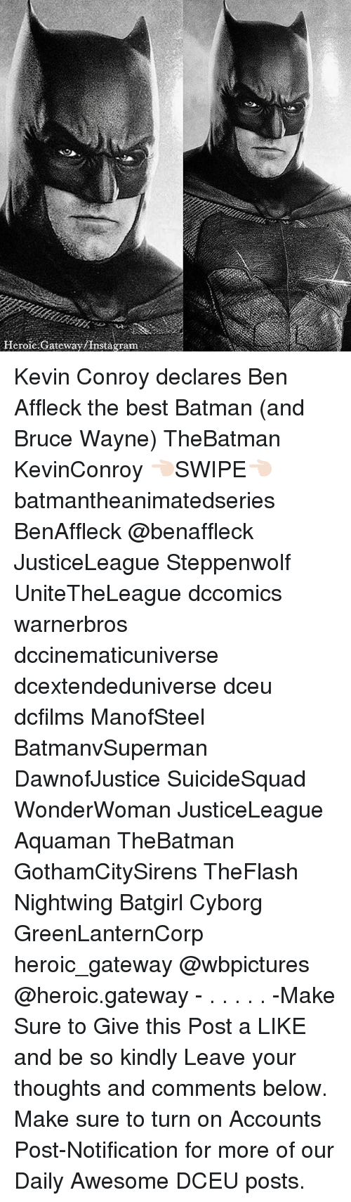 Best Batman: Heroic.Gateway/Instagram Kevin Conroy declares Ben Affleck the best Batman (and Bruce Wayne) TheBatman KevinConroy 👈🏻SWIPE👈🏻 batmantheanimatedseries BenAffleck @benaffleck JusticeLeague Steppenwolf UniteTheLeague dccomics warnerbros dccinematicuniverse dcextendeduniverse dceu dcfilms ManofSteel BatmanvSuperman DawnofJustice SuicideSquad WonderWoman JusticeLeague Aquaman TheBatman GothamCitySirens TheFlash Nightwing Batgirl Cyborg GreenLanternCorp heroic_gateway @wbpictures @heroic.gateway - . . . . . -Make Sure to Give this Post a LIKE and be so kindly Leave your thoughts and comments below. Make sure to turn on Accounts Post-Notification for more of our Daily Awesome DCEU posts.