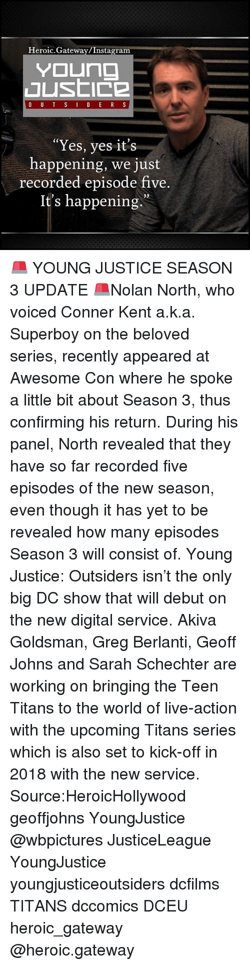 "outsiders: Heroic.Gateway/Instagram  Yes, yes it's  happening, we just  recorded episode five  It's happening.""  0) 🚨 YOUNG JUSTICE SEASON 3 UPDATE 🚨Nolan North, who voiced Conner Kent a.k.a. Superboy on the beloved series, recently appeared at Awesome Con where he spoke a little bit about Season 3, thus confirming his return. During his panel, North revealed that they have so far recorded five episodes of the new season, even though it has yet to be revealed how many episodes Season 3 will consist of. Young Justice: Outsiders isn't the only big DC show that will debut on the new digital service. Akiva Goldsman, Greg Berlanti, Geoff Johns and Sarah Schechter are working on bringing the Teen Titans to the world of live-action with the upcoming Titans series which is also set to kick-off in 2018 with the new service. Source:HeroicHollywood geoffjohns YoungJustice @wbpictures JusticeLeague YoungJustice youngjusticeoutsiders dcfilms TITANS dccomics DCEU heroic_gateway @heroic.gateway"