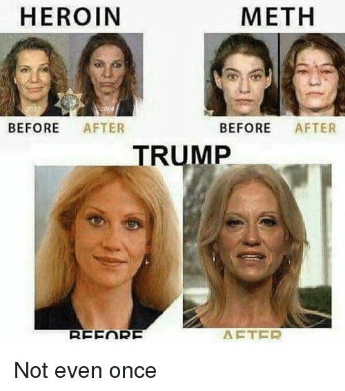 Methed: HEROIN  METH  BEFORE AFTER  BEFORE AFTER  TRUMP  AFTER Not even once
