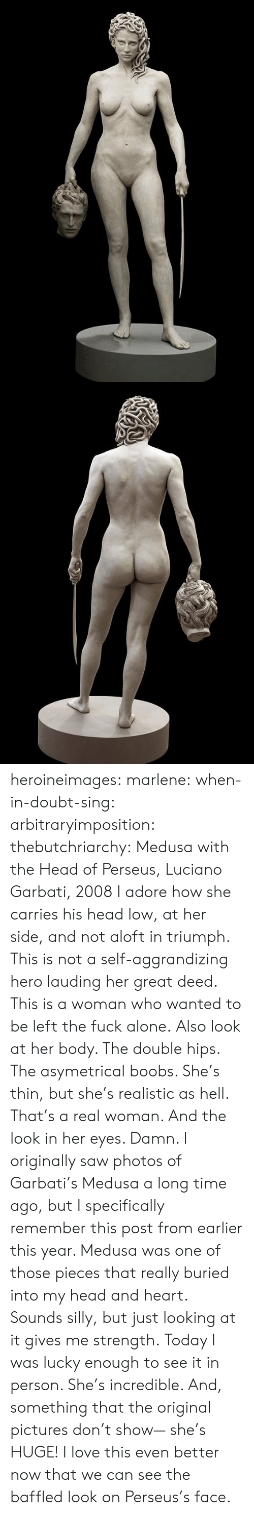 the double: heroineimages:  marlene:  when-in-doubt-sing:  arbitraryimposition:  thebutchriarchy: Medusa with the Head of Perseus, Luciano Garbati, 2008 I adore how she carries his head low, at her side, and not aloft in triumph.  This is not a self-aggrandizing hero lauding her great deed. This is a woman who wanted to be left the fuck alone.   Also look at her body. The double hips. The asymetrical boobs. She's thin, but she's realistic as hell. That's a real woman.  And the look in her eyes. Damn.   I originally saw photos of Garbati's Medusa a long time ago, but I specifically remember this post from earlier this year. Medusa was one of those pieces that really buried into my head and heart. Sounds silly, but just looking at it gives me strength. Today I was lucky enough to see it in person. She's incredible. And, something that the original pictures don't show— she's HUGE!    I love this even better now that we can see the baffled look on Perseus's face.