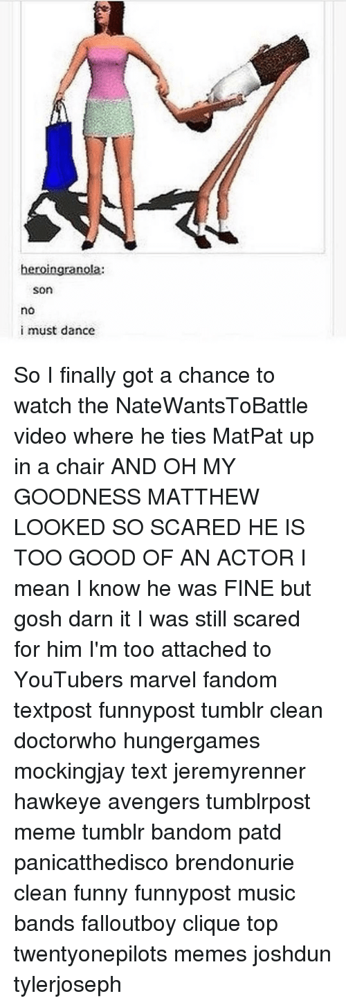 gosh darn it: heroingranola:  Son  no  i must dance So I finally got a chance to watch the NateWantsToBattle video where he ties MatPat up in a chair AND OH MY GOODNESS MATTHEW LOOKED SO SCARED HE IS TOO GOOD OF AN ACTOR I mean I know he was FINE but gosh darn it I was still scared for him I'm too attached to YouTubers marvel fandom textpost funnypost tumblr clean doctorwho hungergames mockingjay text jeremyrenner hawkeye avengers tumblrpost meme tumblr bandom patd panicatthedisco brendonurie clean funny funnypost music bands falloutboy clique top twentyonepilots memes joshdun tylerjoseph