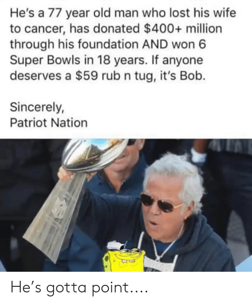 tug: He's a 77 year old man who lost his wife  to cancer, has donated $400+ million  through his foundation AND won 6  Super Bowls in 18 years. If anyone  deserves a $59 rub n tug, it's Bob.  Sincerely  Patriot Nation He's gotta point....