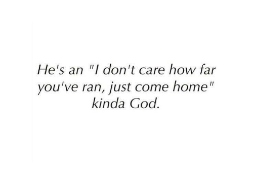 "God, Home, and How: He's an ""I don't care how far  you've ran, just come home""  kinda God."