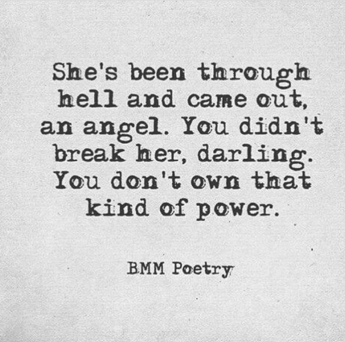 Angel, Break, and Power: he's been through  hell and came out,  an angel. You didn't  break her, darling  You don't own that  kind of power.  BMM Poetry