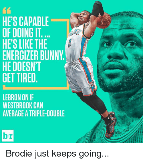 Bunni: HE'S CAPABLE  OFDOINGIT  HE'S LIKE THE  ENERGILER BUNNY  HE DOESN'T  GET TIRED  LEBRON ONIF  WESTBROOK CAN  AVERAGE A TRIPLE-DOUBLE  Dr Brodie just keeps going...