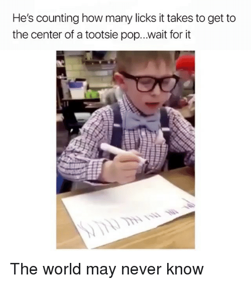 Funny, Pop, and World: He's counting how many licks it takes to get to  the center of a tootsie pop...wait for it The world may never know
