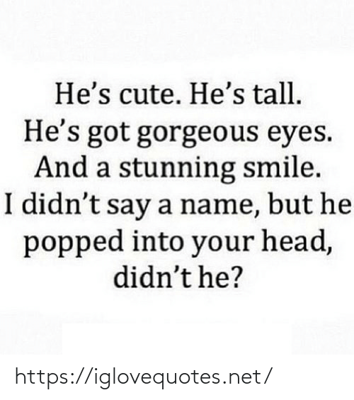 Gorgeous: He's cute. He's tall.  He's got gorgeous eyes.  And a stunning smile.  I didn't say a name, but he  popped into your head,  didn't he? https://iglovequotes.net/