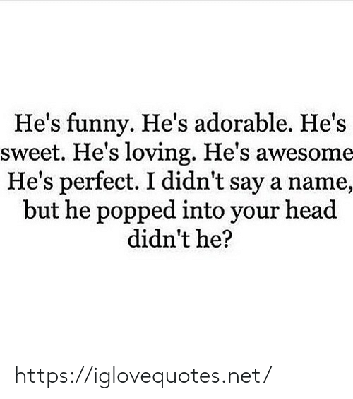 Funny, Head, and Awesome: He's funny. He's adorable. He's  sweet. He's loving. He's awesome  He's perfect. I didn't say a name,  but he popped into your head  didn't he? https://iglovequotes.net/