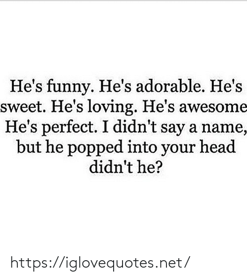 sweet: He's funny. He's adorable. He's  sweet. He's loving. He's awesome  He's perfect. I didn't say a name,  but he popped into your head  didn't he? https://iglovequotes.net/