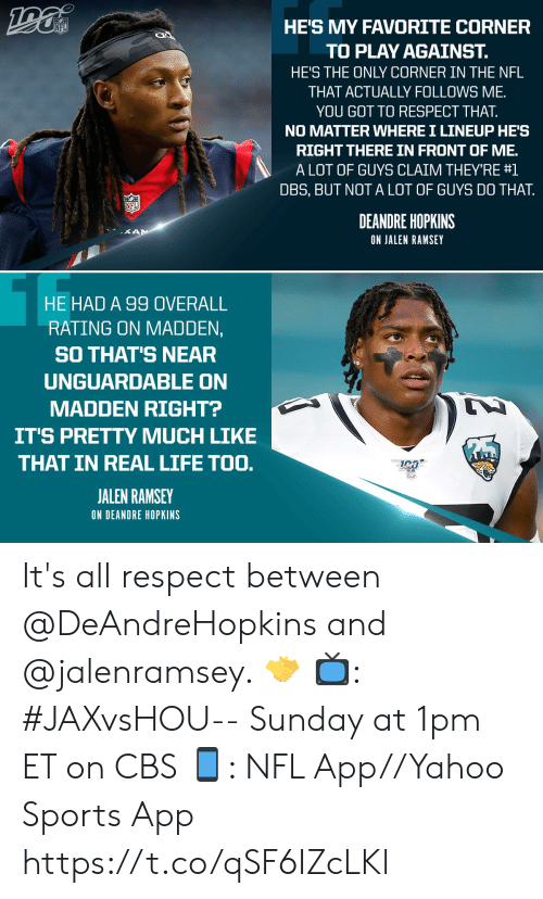 overall: HE'S MY FAVORITE CORNER  NFL  TO PLAY AGAINST.  HE'S THE ONLY CORNER IN THE NFL  THAT ACTUALLY FOLLOWS ME  YOU GOT TO RESPECT THAT.  NO MATTER WHERE I LINEUP HE'S  RIGHT THERE IN FRONT OF ME.  A LOT OF GUYS CLAIM THEY'RE #1  DBS, BUT NOT A LOT OF GUYS DO THAT  NFL  DEANDRE HOPKINS  KAN  ON JALEN RAMSEY  HE HAD A 99 OVERALL  RATING ON MADDEN,  SO THAT'S NEAR  UNGUARDABLE ON  MADDEN RIGHT?  IT'S PRETTY MUCH LIKE  THAT IN REAL LIFE TOO.  JALEN RAMSEY  ON DEANDRE HOPKINS It's all respect between @DeAndreHopkins and @jalenramsey. 🤝  📺: #JAXvsHOU-- Sunday at 1pm ET on CBS 📱: NFL App//Yahoo Sports App https://t.co/qSF6IZcLKl