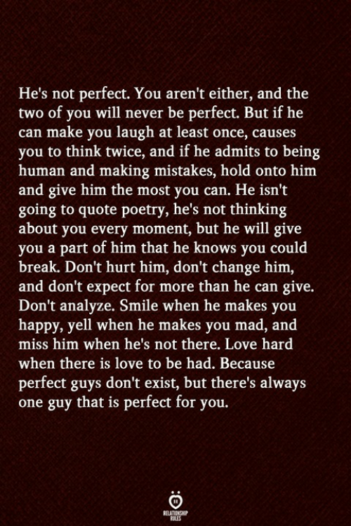 Being Human: He's not perfect. You aren't either, and the  two of you will never be perfect. But if he  can make you laugh at least once, causes  you to think twice, and if he admits to being  human and making mistakes, hold onto him  and give him the most you can. He isn't  going to quote poetry, he's not thinking  about you every moment, but he will give  you a part of him that he knows you could  break. Don't hurt him, don't change him,  and don't expect for more than he can give.  Don't analyze. Smile when he makes you  happy, yell when he makes you mad, and  miss him when he's not there. Love hard  when there is love to be had. Because  perfect guys don't exist, but there's always  one guy that is perfect for you.