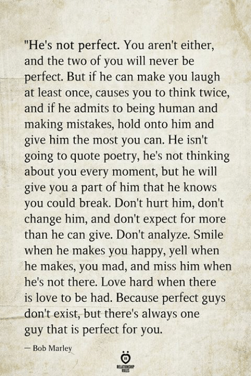 """Bob Marley, Love, and Break: """"He's not perfect. You aren't either,  and the two of you will never be  perfect. But if he can make you laugh  at least once, causes you to think twice,  and if he admits to being human and  making mistakes, hold onto him and  give him the most you can. He isn't  going to quote poetry, he's not thinking  about you every moment, but he will  give you a part of him that he knows  you could break. Don't hurt him, don't  change him, and don't expect for more  than he can give. Don't analyze. Smile  when he makes you happy, yell when  he makes, you mad, and miss him when  he's not there. Love hard when there  is love to be had. Because perfect guys  don't exist, but there's always one  guy that is perfect for you.  Bob Marley  BELATIONSHIP  LES"""