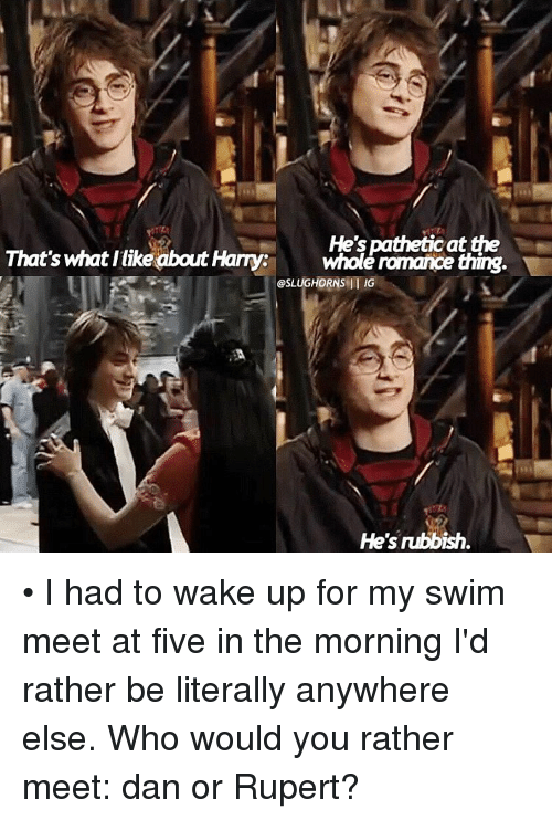 Patheticness: He's pathetic at  That's what llike about Harry  whole romance thing.  @SLUG HORNS II IG  He's rubbish. • I had to wake up for my swim meet at five in the morning I'd rather be literally anywhere else. Who would you rather meet: dan or Rupert?