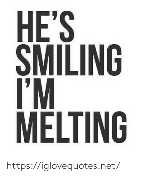 smiling: HE'S  SMILING  I'M  MELTING https://iglovequotes.net/