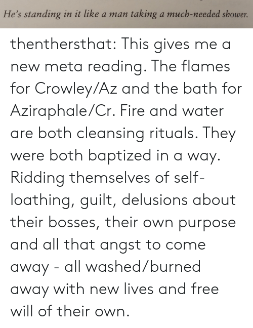 Bosses: He's standing in it like a man  taking a much-needed shower. thenthersthat: This gives me a new meta reading. The flames for Crowley/Az and the bath for Aziraphale/Cr. Fire and water are  both cleansing rituals.  They were both baptized in a way. Ridding themselves of self-loathing, guilt, delusions about their bosses, their own purpose and all that angst to come away - all washed/burned away with new lives and free will of their own.