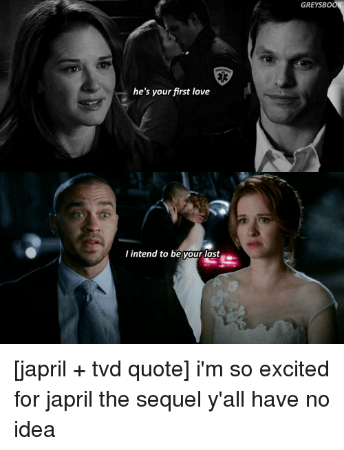 Excitment: he's your first love  I intend to be your last  GREYSBOO [japril + tvd quote] i'm so excited for japril the sequel y'all have no idea