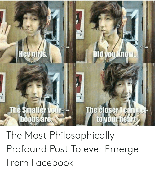 Philosophically: Hevgirs  Did you Know...  The Smaller your  booisare  The closer I can get  to your heart The Most Philosophically Profound Post To ever Emerge From Facebook