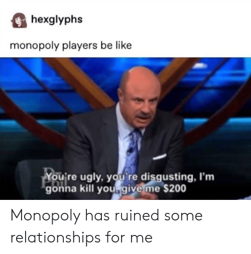Be Like, Monopoly, and Relationships: hexglyphs  monopoly players be like  You're ugly, you re disgusting, I'm  gonna kill yougive me $200 Monopoly has ruined some relationships for me