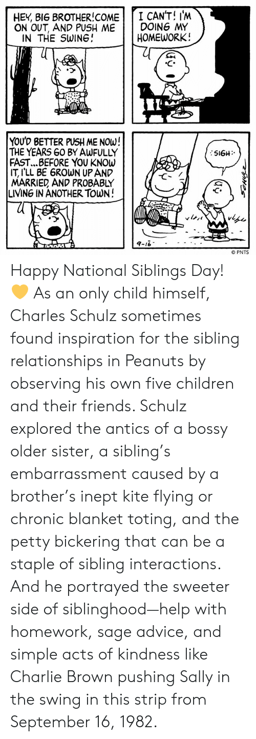 Sage: HEY 8I6 BROTHER!COME I CAN'T! I'M  ON OUT, AND PUSH ME DOING MY  HOMEWORK!  IN THE SWINGJ  、ウ  YOUD BETTER PUSH ME NOW!  THE YEARS G0 BY AwFULLY  FAST... BEFORE YOU KNOW  IT lLL BE 6ROWN UP AND  MARRIED AND PROBABLY  LIVING IN ANOTHER TOWN!  C.  © PNTS Happy National Siblings Day! 💛 As an only child himself, Charles Schulz sometimes found inspiration for the sibling relationships in Peanuts by observing his own five children and their friends. Schulz explored the antics of a bossy older sister, a sibling's embarrassment caused by a brother's inept kite flying or chronic blanket toting, and the petty bickering that can be a staple of sibling interactions. And he portrayed the sweeter side of siblinghood—help with homework, sage advice, and simple acts of kindness like Charlie Brown pushing Sally in the swing in this strip from September 16, 1982.