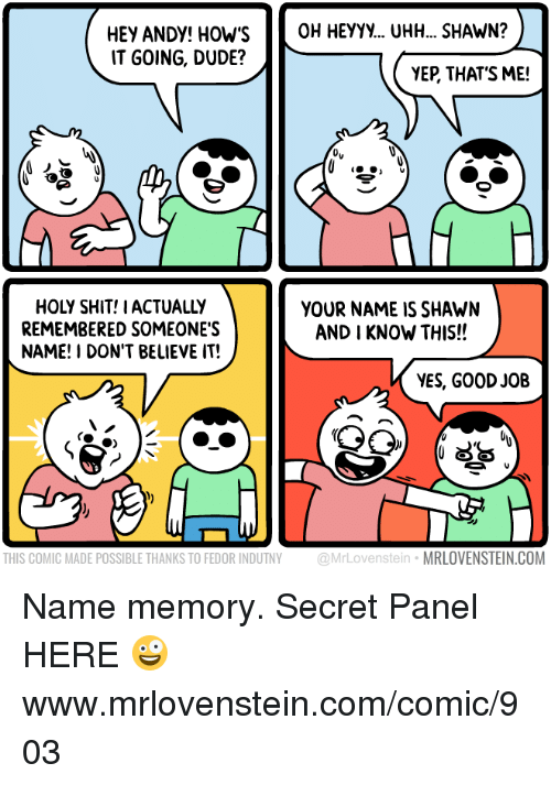Dude, Memes, and Shit: HEY ANDY! HOWS OH HEYYy... UHH... SHAWN?  IT GOING, DUDE?  YEP, THAT'S ME!  HOLY SHIT! IACTUALLY  REMEMBERED SOMEONE'S  NAME! I DON'T BELIEVE IT!  YOUR NAME IS SHAWN  AND I KNOW THIS!!  YES, GOOD JOB  THIS COMIC MADE POSSIBLE THANKS TO FEDOR INDUTNY @MrLovenstein MRLOVENSTEIN.COM Name memory.  Secret Panel HERE 🤪 www.mrlovenstein.com/comic/903