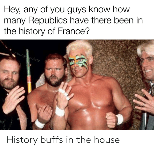 France, History, and House: Hey, any of you guys know how  many Republics have there been in  the history of France?  u/honoociety History buffs in the house