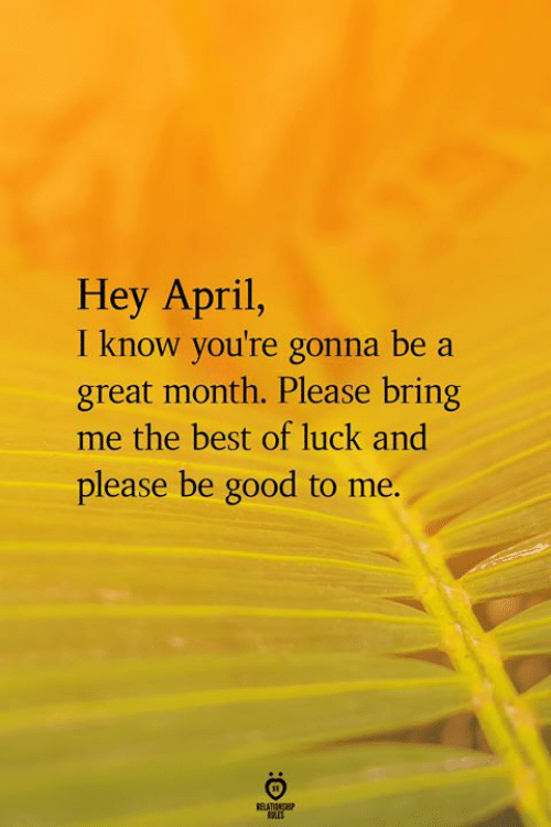Best Of Luck: Hey April,  I know you're gonna be a  great month. Please bring  me the best of luck and  please be good to me.
