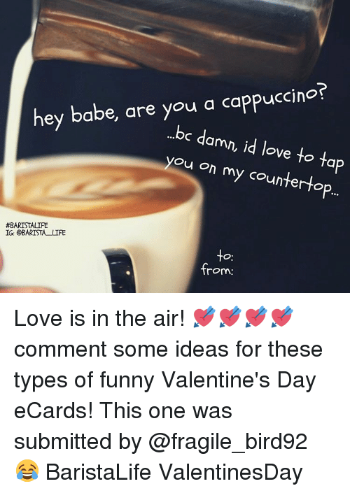 funny valentines: hey babe, are you a cappuccino?  ...bc d  amn, id love to ta  you on my counter to  #BARISTALIFE  IG: BARISTA LIFE  -to  from: Love is in the air! 💘💘💘💘 comment some ideas for these types of funny Valentine's Day eCards! This one was submitted by @fragile_bird92 😂 BaristaLife ValentinesDay