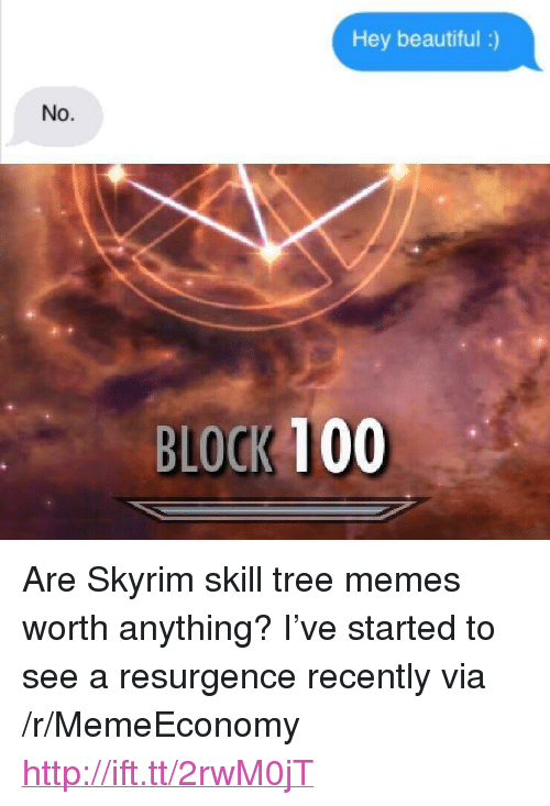 """Anaconda, Beautiful, and Memes: Hey beautiful :)  No.  BLOCK 100 <p>Are Skyrim skill tree memes worth anything? I&rsquo;ve started to see a resurgence recently via /r/MemeEconomy <a href=""""http://ift.tt/2rwM0jT"""">http://ift.tt/2rwM0jT</a></p>"""