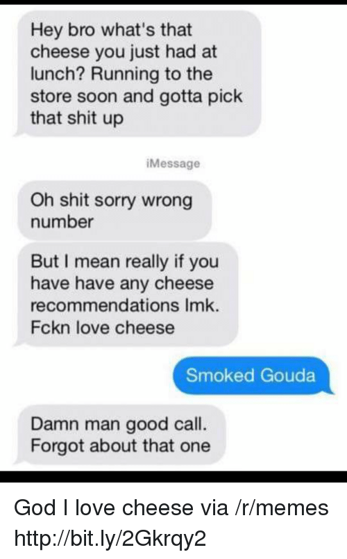 sorry wrong number: Hey bro what's that  cheese you just had at  lunch? Running to the  store soon and gotta pick  that shit up  iMessage  Oh shit sorry wrong  number  But I mean really if you  have have any cheese  recommendations Imk.  Fckn love cheese  Smoked Gouda  Damn man good call.  Forgot about that one God I love cheese via /r/memes http://bit.ly/2Gkrqy2