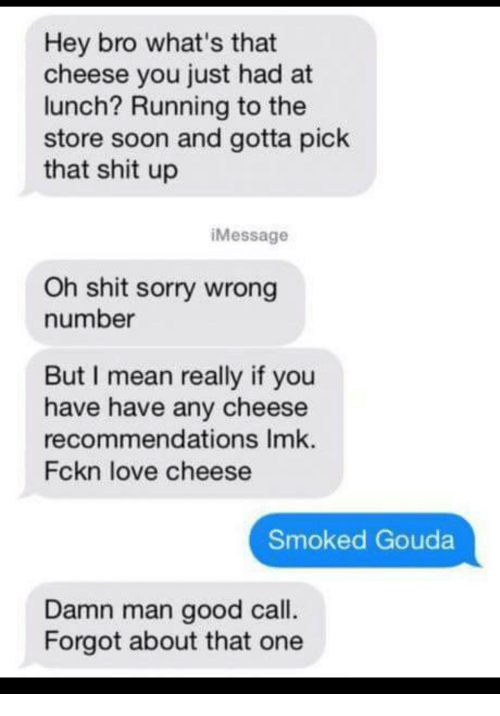 Love, Shit, and Soon...: Hey bro what's that  cheese you just had at  lunch? Running to the  store soon and gotta pick  that shit up  iMessage  Oh shit sorry wrong  number  But I mean really if you  have have any cheese  recommendations Imk.  Fckn love cheese  Smoked Gouda  Damn man good call.  Forgot about that one