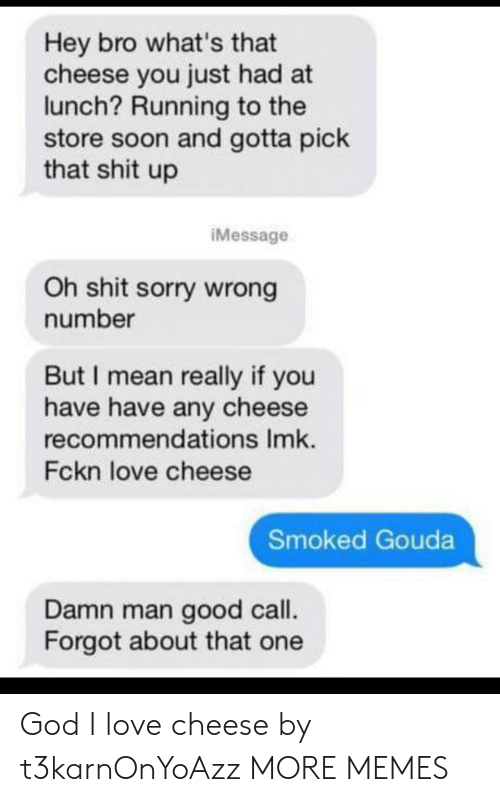 sorry wrong number: Hey bro what's that  cheese you just had at  lunch? Running to the  store soon and gotta pick  that shit up  iMessage  Oh shit sorry wrong  number  But I mean really if you  have have any cheese  recommendations Imk.  Fckn love cheese  Smoked Gouda  Damn man good call.  Forgot about that one God I love cheese by t3karnOnYoAzz MORE MEMES