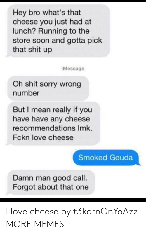 Dank, Love, and Memes: Hey bro what's that  cheese you just had at  lunch? Running to the  store soon and gotta pick  that shit up  iMessage  Oh shit sorry wrong  number  But I mean really if you  have have any cheese  recommendations Imk.  Fckn love cheese  Smoked Gouda  Damn man good call.  Forgot about that one I love cheese by t3karnOnYoAzz MORE MEMES