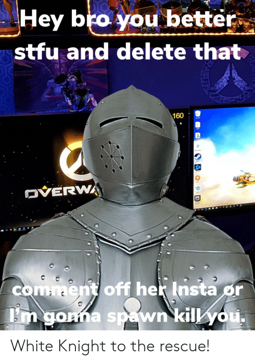 Overwa: Hey bro you better.  stfu and delete that  160  OVERWA  EPIC  comment off her Insta or  m gonna spawn kill you, White Knight to the rescue!