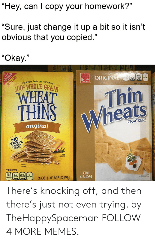 "Change It Up A Bit: ""Hey, can I copy your homework?""  ""Sure, just change it up a bit so it isn't  obvious that you copied.""  ""Okay.""  NABISCO  21g Whole Grain per 31g Serving  ORIGINAL  NEW LOOK  Harris  Teeter  230  4  S0UMSUCAS  100% WHOLE GRAIN  WHEAT  THINS  PER 16 CRACKERS  Thin  Wheats  original  CRACKERS  NO  ARTIFICIAL  FLAVORS OR  COLORS  BLAD  PER 16 PIECES  140 0.5, 200  CALORIES  SAT FAT  SOCUM  SUGARS  NET WT  9.1 02(257 g)  SNACKS NET WT 91 0z (257g  ondel There's knocking off, and then there's just not even trying. by TheHappySpaceman FOLLOW 4 MORE MEMES."