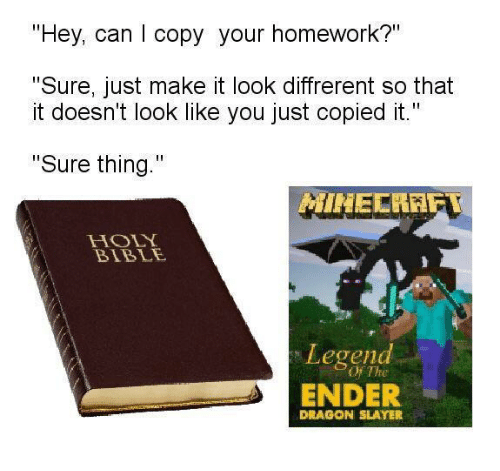 "holy bible: ""Hey, can I copy your homework?""  ""Sure, just make it look diffrerent so that  it doesn't look like you just copied it.""  ""Sure thing.""  MINECRAET  HOLY  BIBLE  Legend  OFThe  ENDER  DRAGON SLAYER"