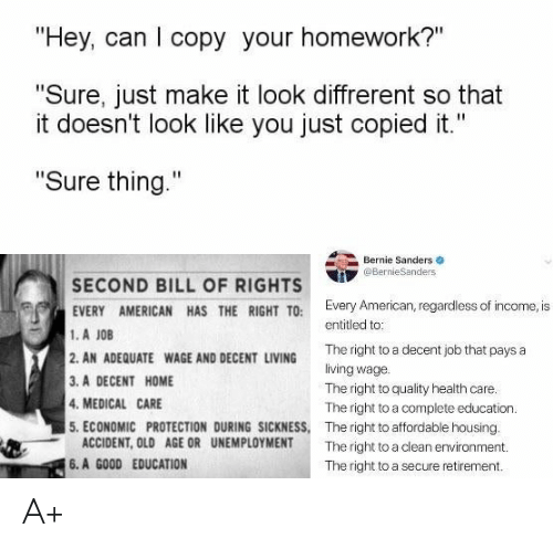 """Bernie Sanders, Politics, and American: """"Hey, can I copy your homework?""""  """"Sure, just make it look diffrerent so that  it doesn't look like you just copied it.""""  """"Sure thing.""""  Bernie Sanders  @BernieSanders  SECOND BILL OF RIGHTS  EVERY AMERICAN HAS THE RIGHT TO: Every American, regardless of income, is  1.A JOB  2.AN ADEQUATE WAGE AND DECENT LIVING  3. A DECENT HOME  4. MEDICAL CARE  5. ECONOMIC PROTECTION DURING SICKNESS, The right to affordable housing.  entitled to:  The right to a decent job that pays a  living wage.  The right to quality health care.  The right to a complete education.  ACCIDENT, OLD AGE OR UNEMPLOYMENT  The right to a clean environment.  6. A GOOD EDUCATION  The right to a secure retirement. A+"""