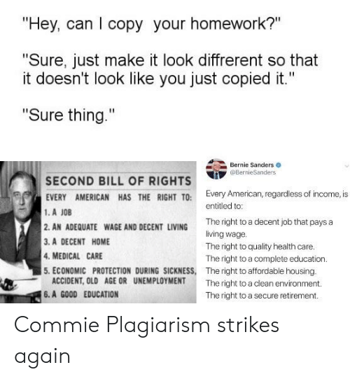 "Bernie Sanders, American, and Good: ""Hey, can I copy your homework?""  ""Sure, just make it look diffrerent so that  it doesn't look like you just copied it.""  ""Sure thing.""  Bernie Sanders  @BernieSanders  SECOND BILL OF RIGHTS  EVERY AMERICAN HAS THE RIGHT TO: Every American, regardless of income, is  1.A JOB  2. AN ADEQUATE WAGE AND DECENT LIVING  3. A DECENT HOME  4. MEDICAL CARE  5. ECONOMIC PROTECTION DURING SICKNESS, The right to affordable housing.  entitled to:  The right to a decent job that pays a  living wage.  The right to quality health care.  The right to a complete education.  ACCIDENT, OLD AGE OR UNEMPLOYMENT  The right to a clean environment.  6.A GOOD EDUCATION  The right to a secure retirement Commie Plagiarism strikes again"