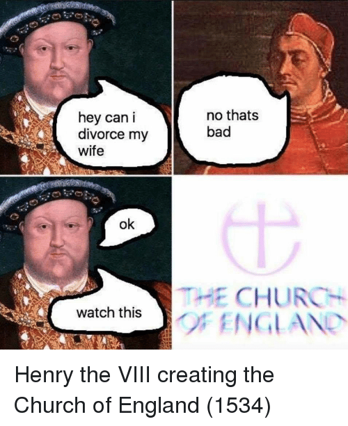 church of england: hey can i  divorce my  wife  no thats  bad  ok  THE CHURCH  watch this Henry the VIII creating the Church of England (1534)